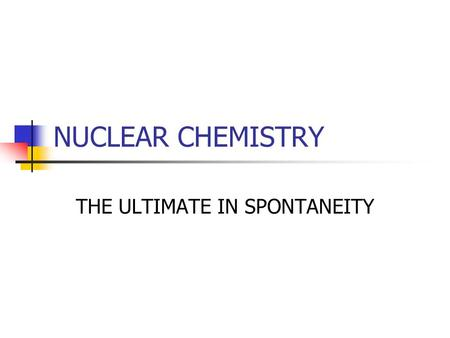 NUCLEAR CHEMISTRY THE ULTIMATE IN SPONTANEITY. Review Atomic number (Z) – number of protons Mass number (A) – sum of the protons and the neutrons Nuclides–