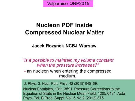 "Nucleon PDF inside Compressed Nuclear Matter Jacek Rozynek NCBJ Warsaw ''Is it possible to maintain my volume constant when the pressure increases?"" -"
