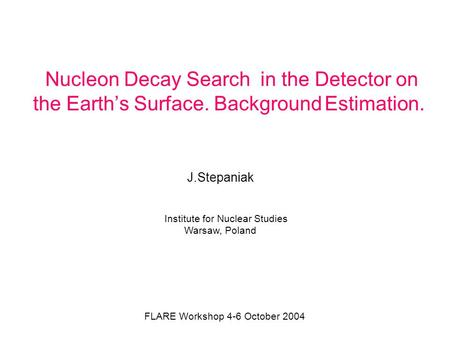 Nucleon Decay Search in the Detector on the Earth's Surface. Background Estimation. J.Stepaniak Institute for Nuclear Studies Warsaw, Poland FLARE Workshop.