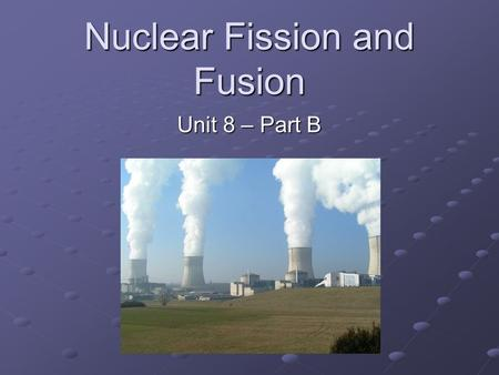 Nuclear Fission and Fusion Unit 8 – Part B. Nuclear Balance Delicate balance between attractive strong nuclear forces and repulsive electric forces. In.