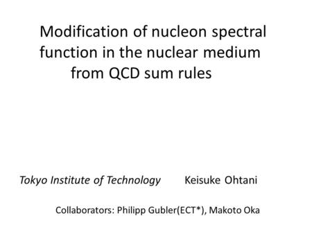 Modification of nucleon spectral function in the nuclear medium from QCD sum rules Collaborators: Philipp Gubler(ECT*), Makoto Oka Tokyo Institute of Technology.