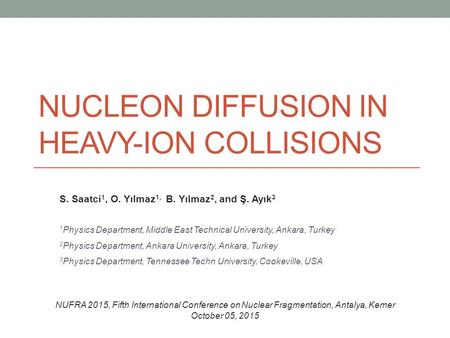 NUCLEON DIFFUSION IN HEAVY-ION COLLISIONS S. Saatci 1, O. Yılmaz 1, B. Yılmaz 2, and Ş. Ayık 3 1 Physics Department, Middle East Technical University,
