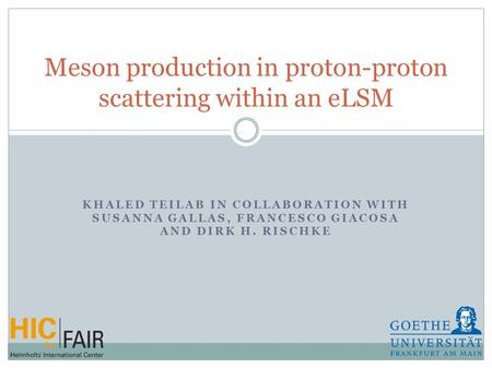 KHALED TEILAB IN COLLABORATION WITH SUSANNA GALLAS, FRANCESCO GIACOSA AND DIRK H. RISCHKE Meson production in proton-proton scattering within an eLSM.