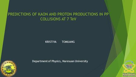 PREDICTIONS OF KAON AND PROTON PRODUCTIONS IN PP COLLISIONS AT 7 TeV KRISTIYA TOMUANG Department of Physics, Naresuan University 1.
