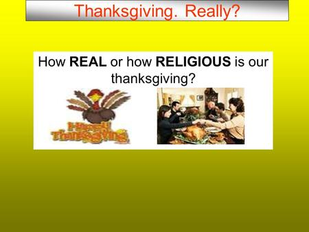 Thanksgiving. Really? How REAL or how RELIGIOUS is our thanksgiving?