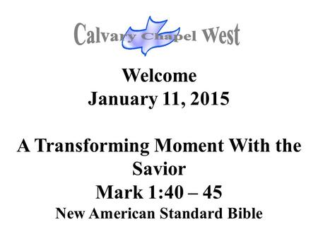 Welcome January 11, 2015 A Transforming Moment With the Savior Mark 1:40 – 45 New American Standard Bible.
