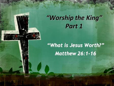 """Worship the King"" Part 1 ""What is Jesus Worth?"" Matthew 26:1-16."