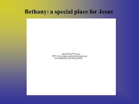 Bethany: a special place for Jesus. Bethany was the place where Lazarus, Jesus' friend, lived with his sisters, Martha and Mary.
