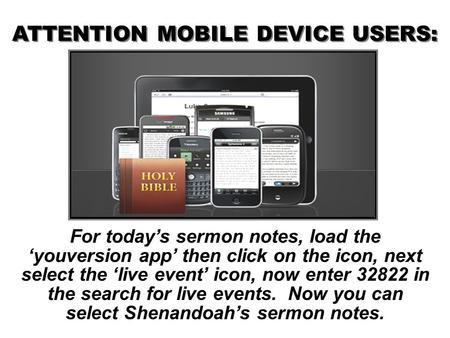 For today's sermon notes, load the 'youversion app' then click on the icon, next select the 'live event' icon, now enter 32822 in the search for live events.