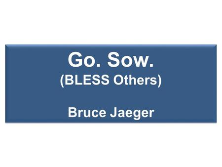 Go. Sow. (BLESS Others) Bruce Jaeger. 1 1 GO! Love your neighbor; connect 'em to Jesus 2 2 MAKE DISCIPLES... BAPTIZING THEM Kingdom growth 3 3 TEACHING.