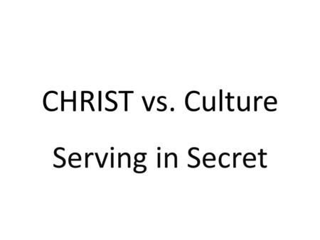 CHRIST vs. Culture Serving in Secret.