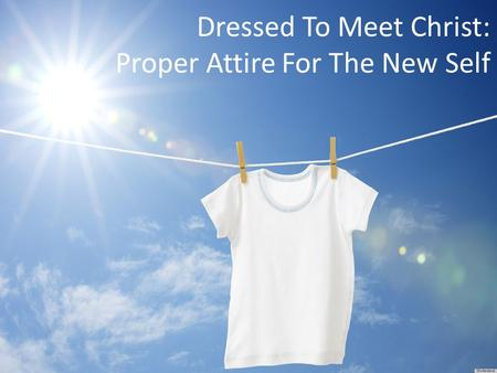 Dressed To Meet Christ: Proper Attire For The New Self.