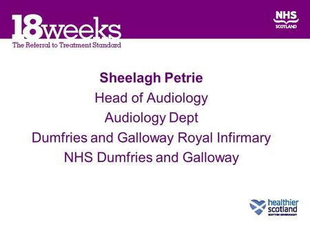 Sheelagh Petrie Head of Audiology Audiology Dept Dumfries and Galloway Royal Infirmary NHS Dumfries and Galloway.
