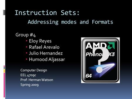 Instruction Sets: Addressing modes and Formats Group #4  Eloy Reyes  Rafael Arevalo  Julio Hernandez  Humood Aljassar Computer Design EEL 4709c Prof: