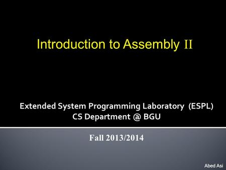 Introduction to Assembly II Abed Asi Extended System Programming Laboratory (ESPL) CS BGU Fall 2013/2014.