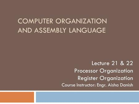 COMPUTER ORGANIZATION AND ASSEMBLY LANGUAGE Lecture 21 & 22 Processor Organization Register Organization Course Instructor: Engr. Aisha Danish.