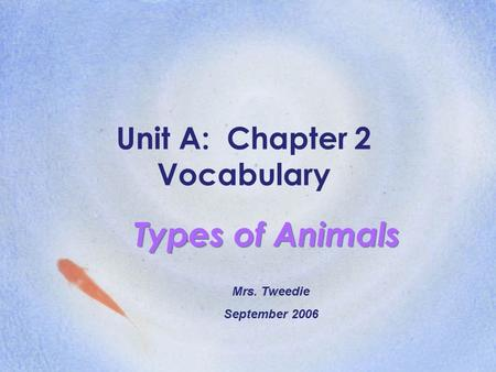 Unit A: Chapter 2 Vocabulary Types of Animals Mrs. Tweedie September 2006.