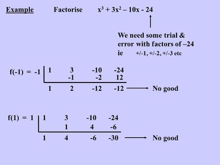 ExampleFactorisex 3 + 3x 2 – 10x - 24 We need some trial & error with factors of –24 ie +/-1, +/-2, +/-3 etc f(-1) = -1 13-10-24 1 2 -2 -12 12 -12No good.
