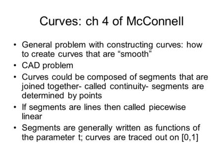 "Curves: ch 4 of McConnell General problem with constructing curves: how to create curves that are ""smooth"" CAD problem Curves could be composed of segments."