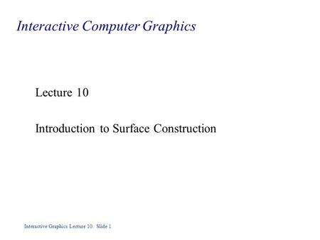 Interactive Graphics Lecture 10: Slide 1 Interactive Computer Graphics Lecture 10 Introduction to Surface Construction.