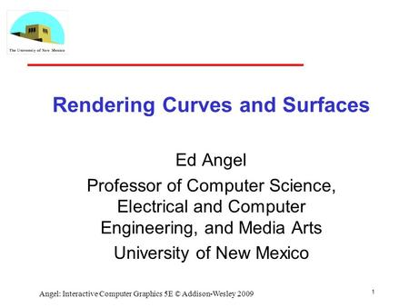 Rendering Curves and Surfaces Ed Angel Professor of Computer Science, Electrical and Computer Engineering, and Media Arts University of New Mexico 1 Angel: