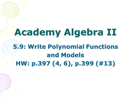 Academy Algebra II 5.9: Write Polynomial Functions and Models HW: p.397 (4, 6), p.399 (#13)