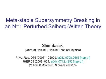 Meta-stable Supersymmetry Breaking in an N=1 Perturbed Seiberg-Witten Theory Shin Sasaki (Univ. of Helsinki, Helsinki Inst. of Physics) Phys. Rev. D76.
