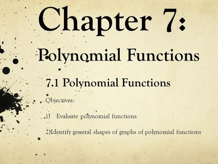 Chapter 7: Polynomial Functions 7.1 Polynomial Functions Objectives: 1) Evaluate polynomial functions 2)Identify general shapes of graphs of polynomial.