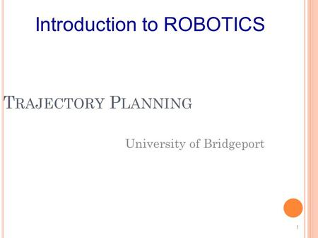 T RAJECTORY P LANNING University of Bridgeport 1 Introduction to ROBOTICS.
