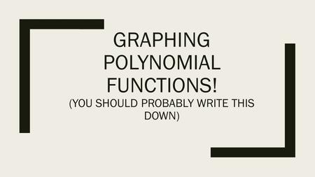GRAPHING POLYNOMIAL FUNCTIONS! (YOU SHOULD PROBABLY WRITE THIS DOWN)