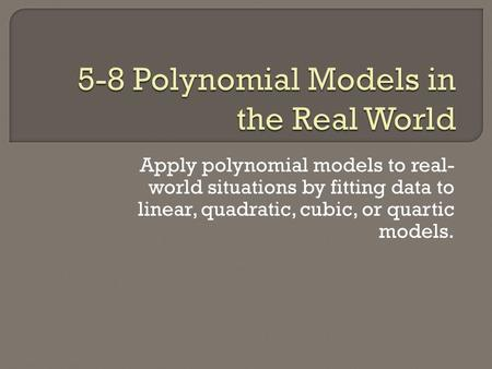 Apply polynomial models to real- world situations by fitting data to linear, quadratic, cubic, or quartic models.