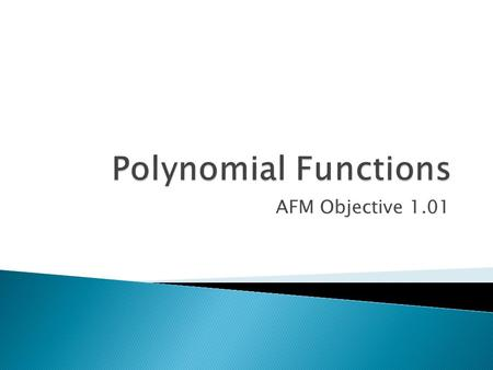 AFM Objective 1.01.  Polynomials have more than one term: ◦ 2x + 1 ◦ 3x 2 + 2x + 1  The fancy explanation: ◦ f(x) = a n x n + a n-1 x n-1 + …+ a 2 x.