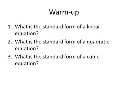 Warm-up 1.What is the standard form of a linear equation? 2.What is the standard form of a quadratic equation? 3.What is the standard form of a cubic equation?