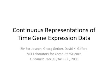 Continuous Representations of Time Gene Expression Data Ziv Bar-Joseph, Georg Gerber, David K. Gifford MIT Laboratory for Computer Science J. Comput. Biol.,10,341-356,