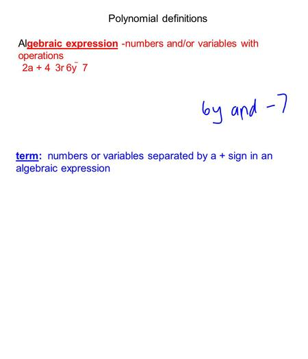 Polynomial definitions Al gebraic expression -numbers and/or variables with operations 2a + 4 3r6y  7 term: numbers or variables separated by a + sign.