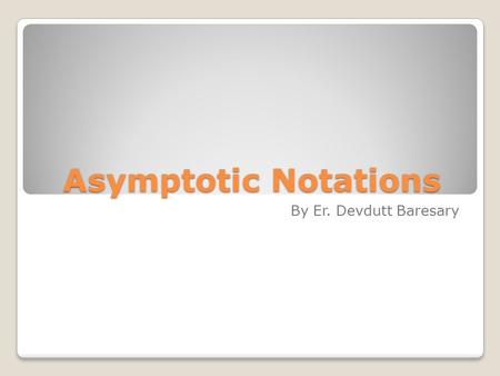 Asymptotic Notations By Er. Devdutt Baresary. Introduction In mathematics, computer science, and related fields, big O notation describes the limiting.