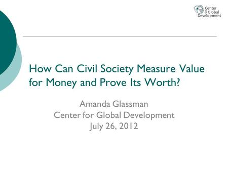 How Can Civil Society Measure Value for Money and Prove Its Worth? Amanda Glassman Center for Global Development July 26, 2012.