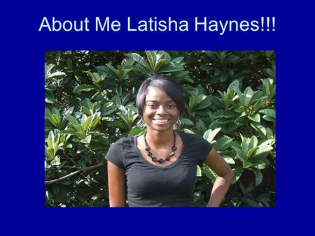 About Me Latisha Haynes!!!. Personal background information My name is Latisha but I prefer to be called Tisha. I was born in FortBenning,GA in Martin.