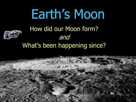 Earth's Moon How did our Moon form? and What's been happening since?