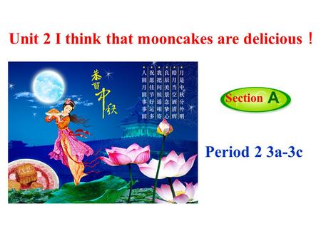 Period 2 3a-3c Section A Unit 2 I think that mooncakes are delicious !