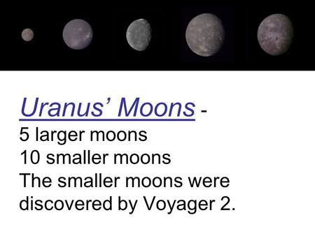 Uranus' Moons - 5 larger moons 10 smaller moons The smaller moons were discovered by Voyager 2.