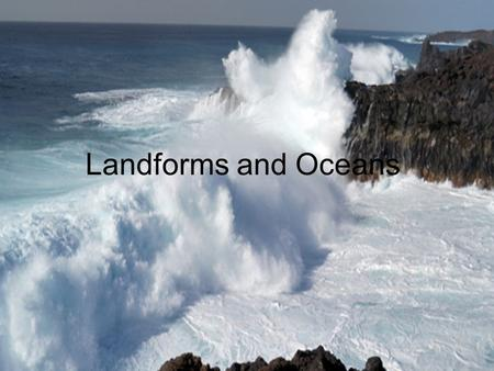 Landforms and Oceans. Topics Fun Facts Natural Process Ocean Floor Continental/Oceanic Landforms Ocean Shore Zone Movement of Water Conservation Efforts.