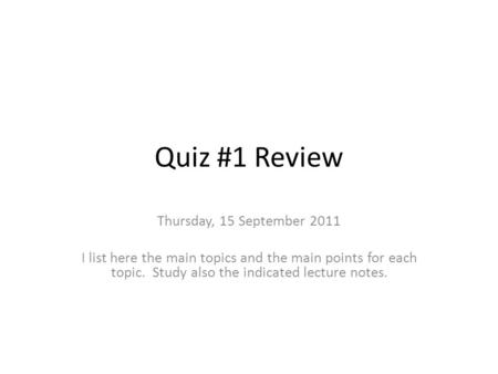 Quiz #1 Review Thursday, 15 September 2011 I list here the main topics and the main points for each topic. Study also the indicated lecture notes.