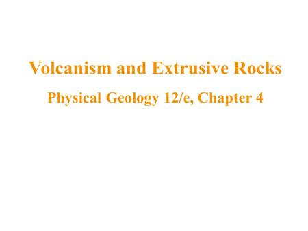 Volcanism and Extrusive Rocks Physical Geology 12/e, Chapter 4.