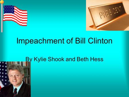 Impeachment of Bill Clinton By Kylie Shook and Beth Hess.