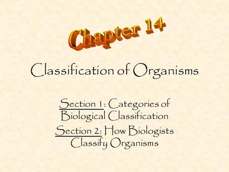 Classification of Organisms Section 1: Categories of Biological Classification Section 2: How Biologists Classify Organisms.