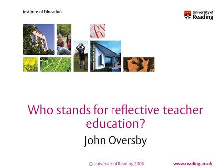 © University of Reading 2008 www.reading.ac.uk Institute of Education Who stands for reflective teacher education? John Oversby.
