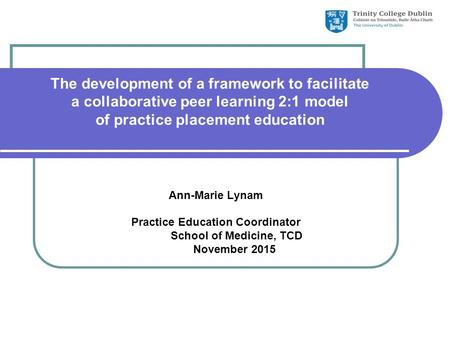 The development of a framework to facilitate a collaborative peer learning 2:1 model of practice placement education Ann-Marie Lynam Practice Education.