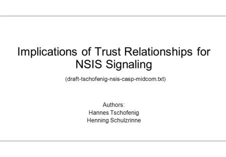 Implications of Trust Relationships for NSIS Signaling (draft-tschofenig-nsis-casp-midcom.txt) Authors: Hannes Tschofenig Henning Schulzrinne.