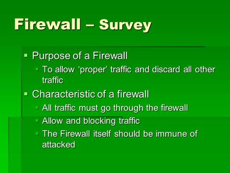 Firewall – Survey  Purpose of a Firewall  To allow 'proper' traffic and discard all other traffic  Characteristic of a firewall  All traffic must go.